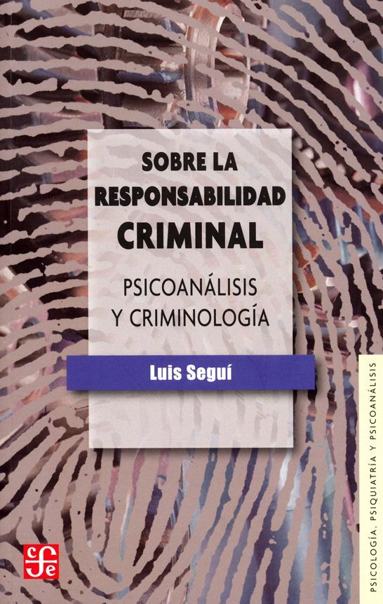 """""""Sobre la responsabilidad criminal. Psicoanálisis y criminología"""" Seguí, Luis. FCE, 2012. http://www.fondodeculturaeconomica.com/Librerias/Detalle.aspx?ctit=007177R"""