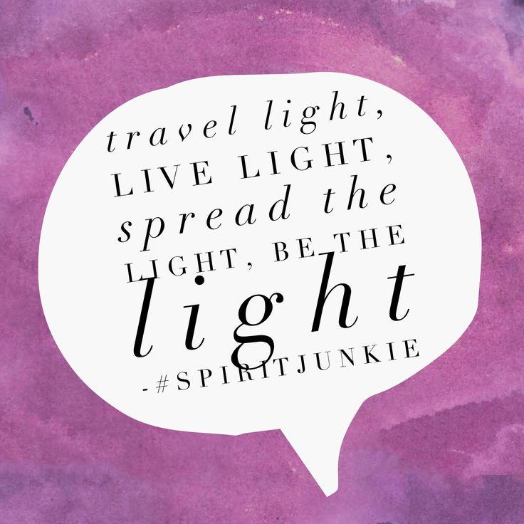 Travel light, live light, spread the light, be the light.