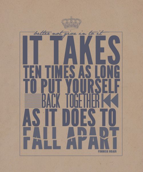 It takes 10 times as long to put yourself back together as is does to fall apart