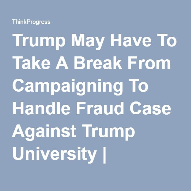 Trump May Have To Take A Break From Campaigning To Handle Fraud Case Against Trump University | ThinkProgress
