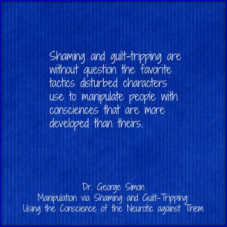 Manipulation via Shaming and Guilt-Tripping: Using the Conscience of the Neurotic against Them by Dr. George Simon at http://counsellingresource.com/features/2009/02/24/shame-guilt-neurotic-manipulation/