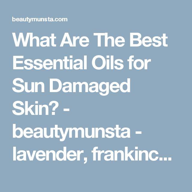 What Are The Best Essential Oils for Sun Damaged Skin? - beautymunsta - lavender,  frankincense,  myrrh,  rose,  carrot seed, helichrysum