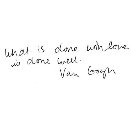 """What is done with love is done well."" - Van Gogh"