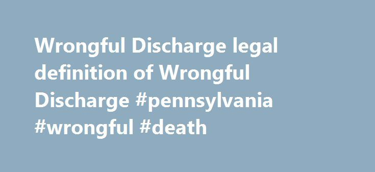 Wrongful Discharge legal definition of Wrongful Discharge #pennsylvania #wrongful #death http://new-zealand.nef2.com/wrongful-discharge-legal-definition-of-wrongful-discharge-pennsylvania-wrongful-death/  # Wrongful Discharge Wrongful Discharge An at-will employee's Cause of Action against his former employer, alleging that his discharge was in violation of state or federal antidiscrimination statutes, public policy, an implied contract, or an implied Covenant of Good Faith and fair dealing…