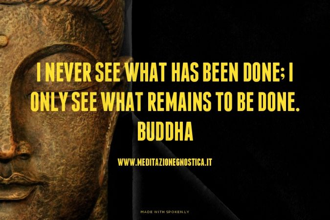 I never see what has been done; I only see what remains to be done. Buddha -www.meditazionegnostica.it