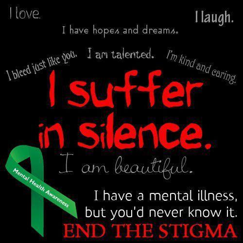 I suffer in silence. I have a mental illness but you'd never know it. End the stigma!