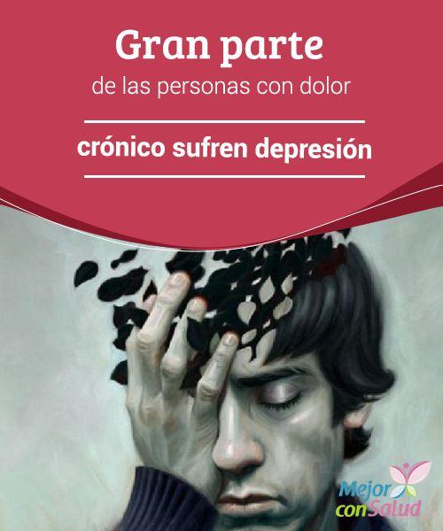 Gran parte de las personas con dolor crónico sufren depresión  El dolor crónico es un padecimiento que la sociedad no comprende. De hecho, suele asumirse como sinónimo de debilidad de espíritu o de carácter, apatía, pereza y dejadez.