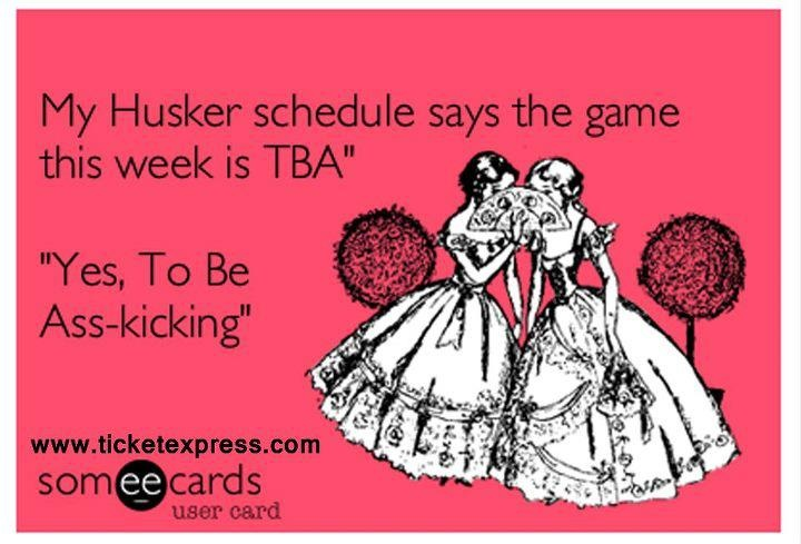 """My Husker schedule says the game this week si TBA""    ""Yes, to be ass-kicking"""