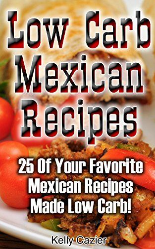 Low Carb Mexican Recipes: 25 Of Your Favorite Mexican Recipes Made Low Carb!: (low carbohydrate, high protein, low carbohydrate foods, low…