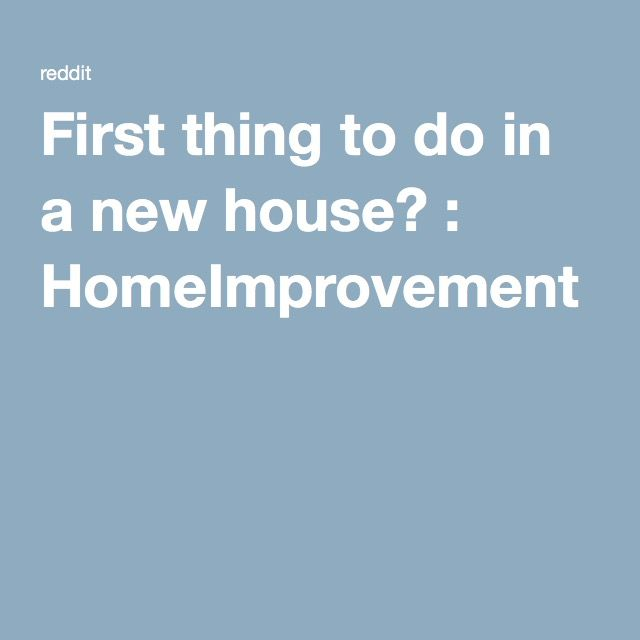 First thing to do in a new house? : HomeImprovement