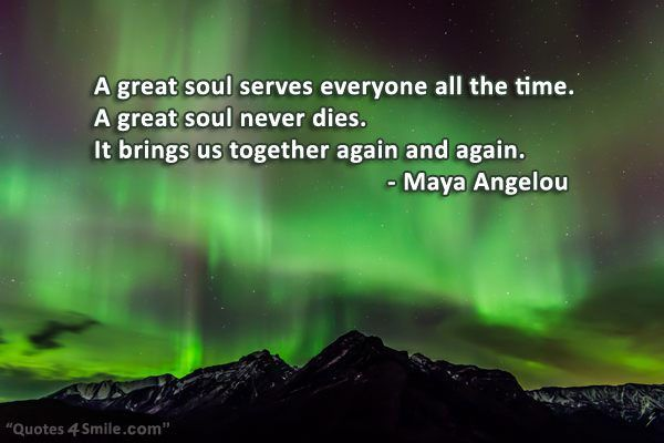 A great soul serves everyone all the time. A great soul never dies. It brings us together again and again. Maya Angelou
