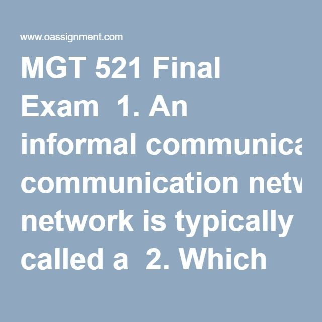 MGT 521 Final Exam  1. An informal communication network is typically called a  2. Which channel of communication is lowest in richness?  3. Jessica needs to describe her vision for an important ad campaign to three of the new team members. What should Jessica do?  4. Checking a book's preface, reading a blurb found on a book jacket cover, and looking for thumbnail biographies at the beginning and end of a source of information are all part of  5. When you write a paragraph based on…