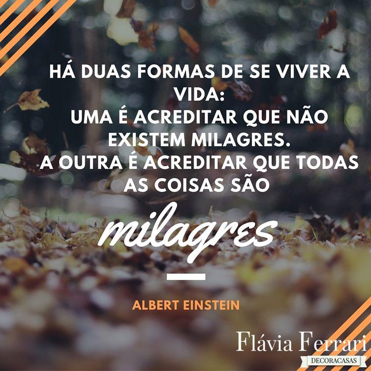 Frase de semana, por Albert Einstein: Há duas formas de se viver a vida: Uma é acreditar que não existem milagres. A outra é acreditar que todas as coisa são milagres.
