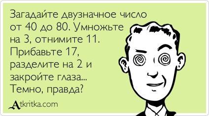 Загадайте двузначное число   от 40 до 80. Умножьте   на 3, отнимите 11.   Прибавьте 17,   разделите на 2 и   закройте глаза...   Темно, правда?