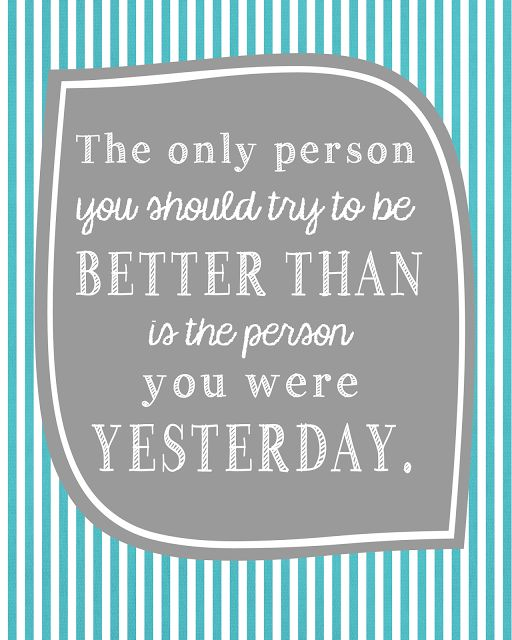 The only person you should try to be BETTER THAN is the person you were YESTERDAY.  Printable - Motivational quote printable.: