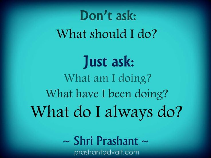 Don't ask: What should I do? Just ask: What am I doing? What have I been doing? What do I always do? ~ Shri Prashant #ShriPrashant #Advait #action Read at:- prashantadvait.com Watch at:- www.youtube.com/c/ShriPrashant Website:- www.advait.org.in Facebook:- www.facebook.com/prashant.advait LinkedIn:- www.linkedin.com/in/prashantadvait Twitter:- https://twitter.com/Prashant_Advait