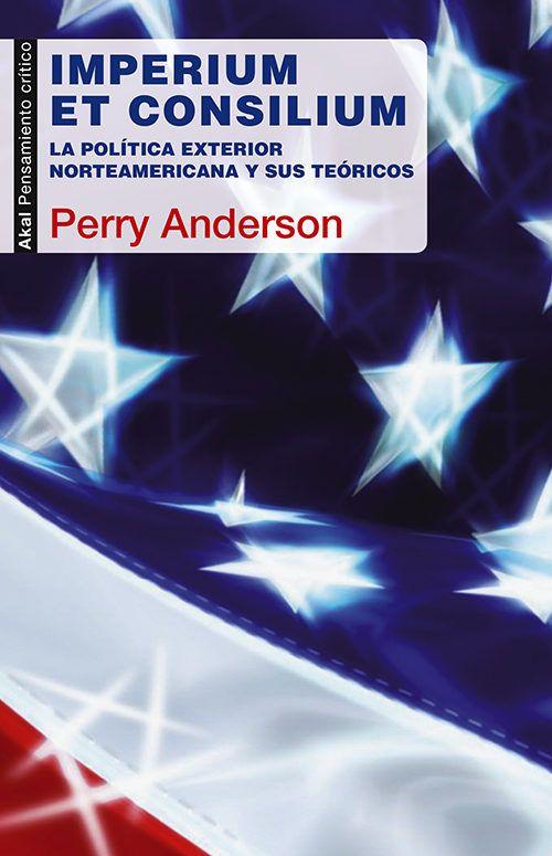 Imperium et Consilium : la política exterior norteamicana y sus teóricos / Perry Anderson.      Akal, 2014