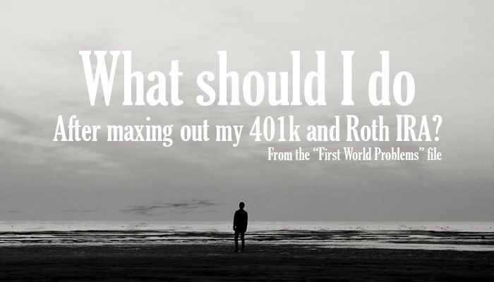 I have maxed out my 401k and Roth IRA, so now what