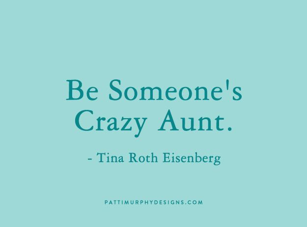 be someone's crazy aunt - Tina Roth Eisenberg I AM!!!