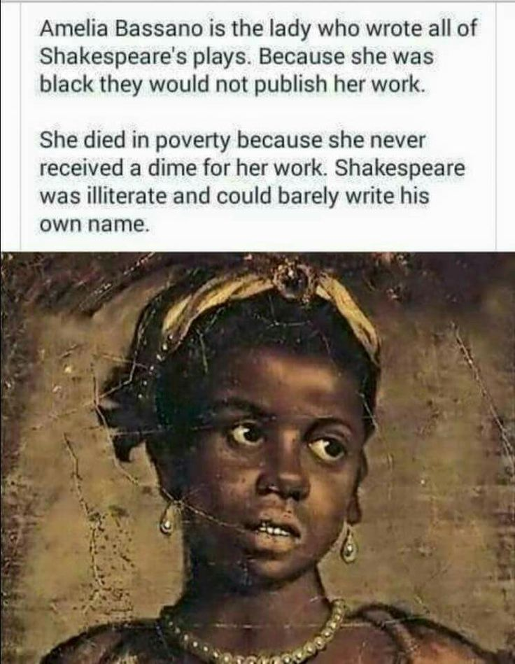 Amelia Bassano is the lady who wrote all of Shakepeare's plays. Because she was black they would not publish her work. She died in poverty because she never received a dime for her work. Shakespeare was iliterate & could barely write his own name.