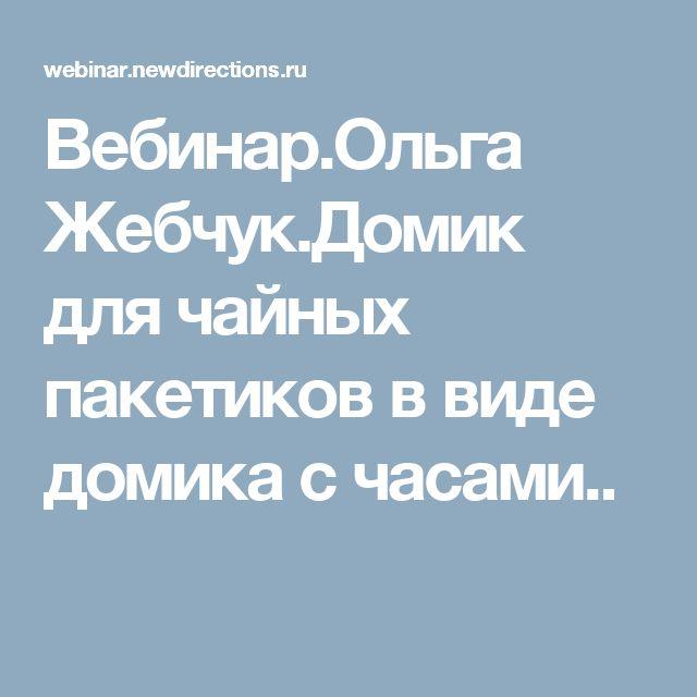 Вебинар.Ольга Жебчук.Домик для чайных пакетиков в виде домика с часами..