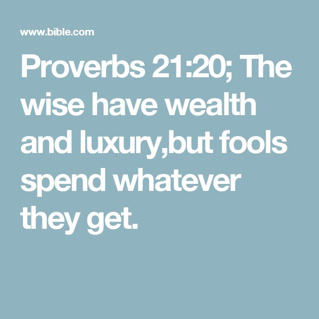 Proverbs 21:20; The wise have wealth and luxury,but fools spend whatever they get.