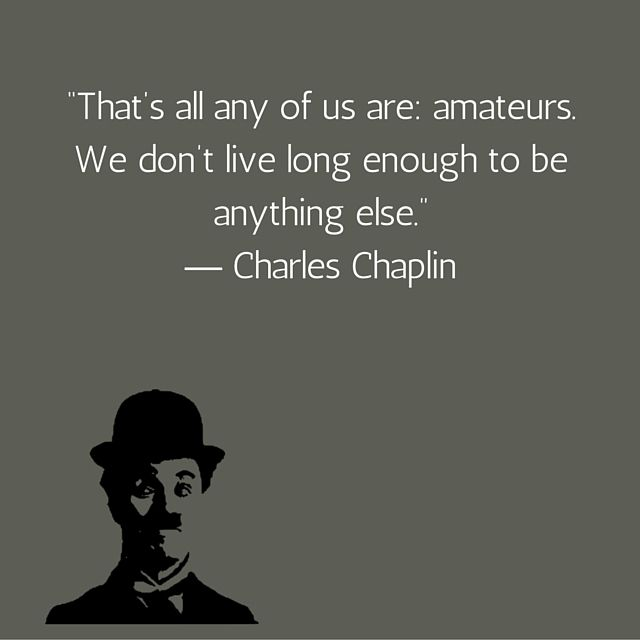 That's all any of us are amateurs. We don't live long enough to be anything else. Charlie Chaplin