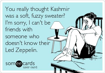 You really thought Kashmir was a soft, fuzzy sweater? I'm sorry, I can't be friends with someone who doesn't know their Led Zeppelin.