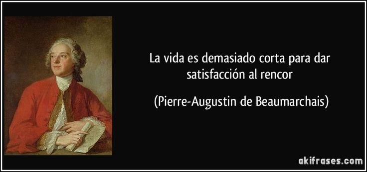 La vida es demasiado corta para dar satisfacción al rencor (Pierre-Augustin de Beaumarchais)