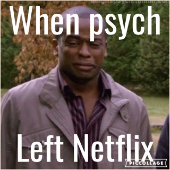When psych left Netflix...it was literally the worst day of my life! That show was my support system!