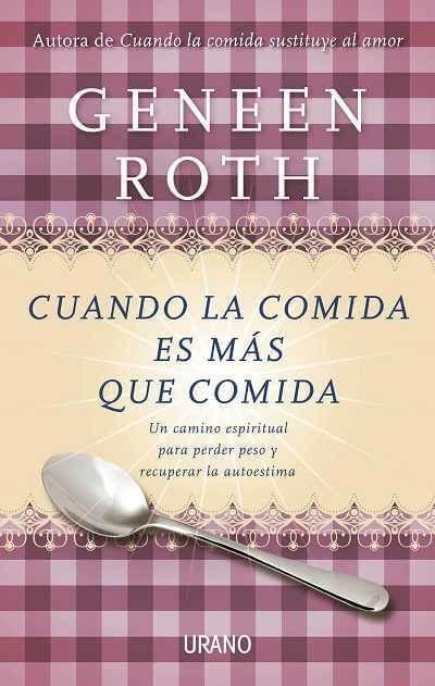 Cuando la comida es más que comida: un camino espiritual para perder peso y recuperar la autoestima Geneen Roth
