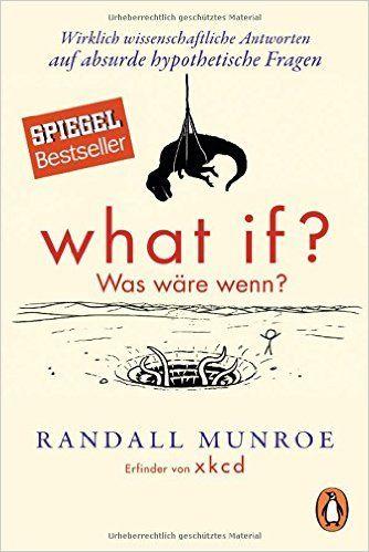 What if? Was wäre wenn?: Wirklich wissenschaftliche Antworten auf absurde hypothetische Fragen: Amazon.de: Randall Munroe, Ralf Pannowitsch: Bücher