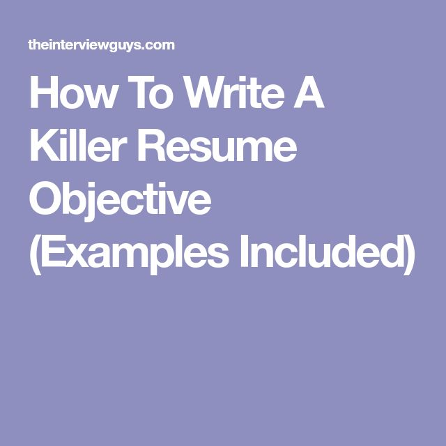 How To Write A Killer Resume Objective (Examples Included)