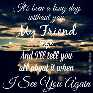 """""""It's been a long day without you my friend. And I'll tell you all about it when I see you again"""" - Charlie Puth Lyrics"""