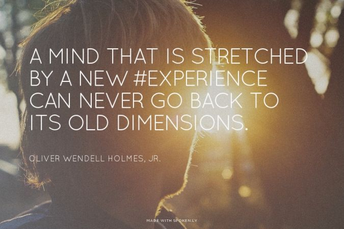 A mind that is stretched by a new #experience can never go back to its old dimensions. - Oliver Wendell Holmes, Jr  #inspiration #quotes
