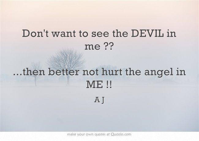 Devil And Angel Quotes: Don't Want To See The DEVIL In Me ?? ...then Better Not