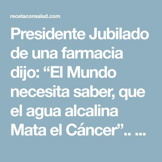 """Presidente Jubilado de una farmacia dijo: """"El Mundo necesita saber, que el agua alcalina Mata el Cáncer"""".. Aquí está cómo prepararla!! - Receta con salud"""