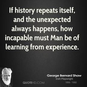 More George Bernard Shaw Quotes on www.quotehd.com - #quotes #always #experience #happens #history #history #repeats #itself #incapable #itself #learning #man #must #repeats #the #unexpected #unexpected