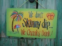 "Tropical Wooden Sign ""We don't Skinny Dip. . .We Chunky Dunk!"" by Beach Signs. $29.99. Tropical Decor. Humorous Sayings. Brightly Colored. Pool Decor. Wooden Tropical sign; humorous sayings and brightly colored.  ""We don't Skinny Dip. . .We Chunky Dunk!"
