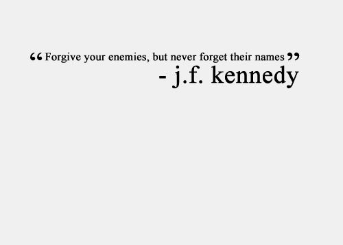Forgive your enemies, but never forget their names.   John F. Kennedy