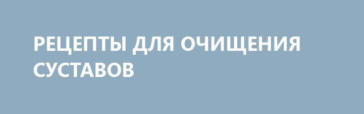 РЕЦЕПТЫ ДЛЯ ОЧИЩЕНИЯ СУСТАВОВ http://pyhtaru.blogspot.com/2017/02/blog-post_80.html  Рецепты для очищения суставов!  Рецепт №1  Регулярное употребление вареного риса очень хорошо очищает суставы. Рис обладает свойством «вытягивать» соли, которые отложились в суставах. Чем дольше рисовые зёрна замочены в воде, тем эффективнее будет его воздействие.  Читайте еще: ===================================== ДЕНЕЖНОЕ ДЕРЕВО ДЛЯ ЗДОРОВЬЯ http://pyhtaru.blogspot.ru/2017/02/blog-post_78.html…