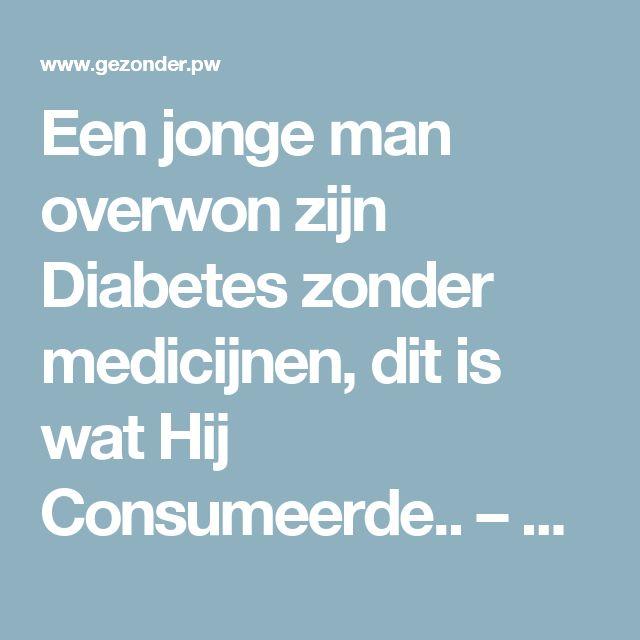 Een jonge man overwon zijn Diabetes zonder medicijnen, dit is wat Hij Consumeerde.. – Gezonder
