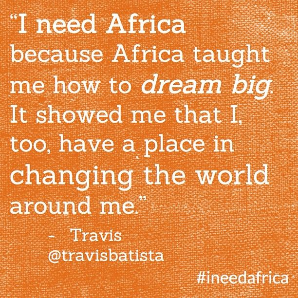 """""""I need Africa because Africa taught me how to dream big. It showed me that I, too, have a place in changing the world around me."""" - Travis @Travis Vachon Vachon Vachon Vachon Batista #ineedafrica"""