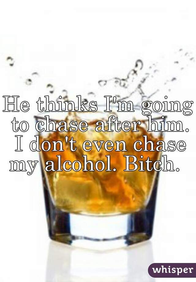 He thinks I'm going to chase after him. I don't even chase my alcohol. Bitch.