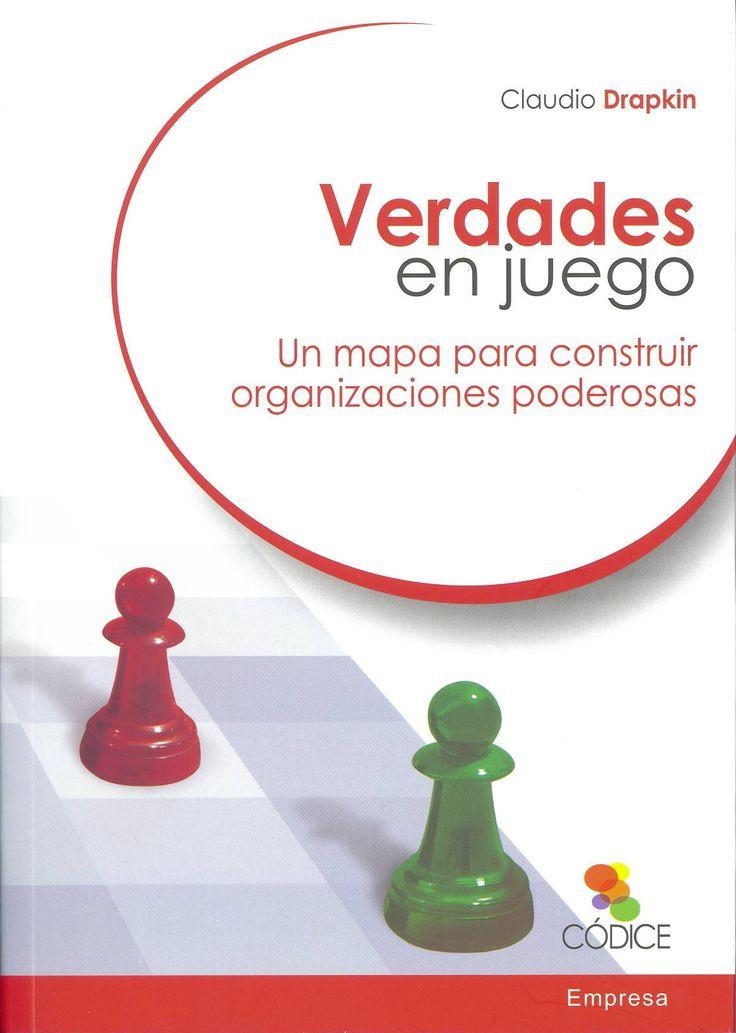 Verdades en juego : un mapa para construir organizaciones poderosas / Claudio Drapkin. Barcelona : Códice, 2014. Sig. 658 Dra