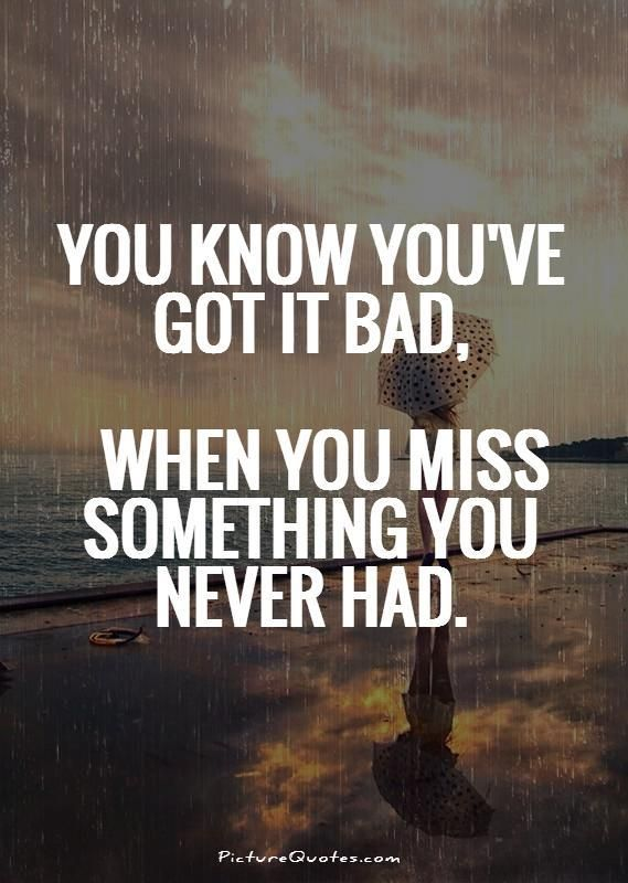 You know you've got it bad, when you miss something you never had. Picture…