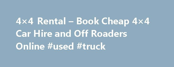 4×4 Rental – Book Cheap 4×4 Car Hire and Off Roaders Online #used #truck http://cars.remmont.com/4x4-rental-book-cheap-4x4-car-hire-and-off-roaders-online-used-truck/  #car hire usa # 4×4 Rental 4×4 Rental Welcome to 4×4 Rental dot com, the home of 4×4 and off road car rental on the net! We offer a great range of 4×4 rental vehicles all around the world from the UK and USA to South Africa and throughout Europe. We are the 4×4 rental…The post 4×4 Rental – Book Cheap 4×4 Car Hire and Off…