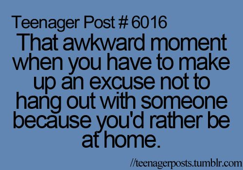 That awkward moment when you have to make up an excuse not to hang out with someone because you'd rather be at home.