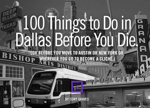 100 Things To Do In Dallas Before You Die (or before you move to Austin or New York or wherever you go to become a cliche).