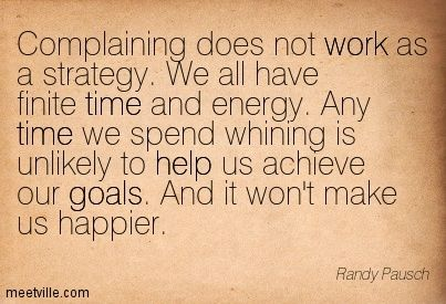 Complaining does not work as a strategy. We all have finite time and energy. Any time we spend whining is unlikely to help us achieve our goals. And it won't make us happier. Randy Pausch